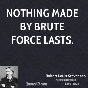 Robert Louis Stevenson - Nothing made by brute force lasts.