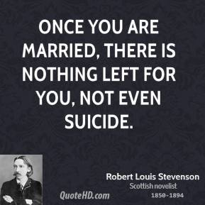 Robert Louis Stevenson - Once you are married, there is nothing left for you, not even suicide.