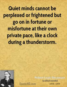 Robert Louis Stevenson - Quiet minds cannot be perplexed or frightened but go on in fortune or misfortune at their own private pace, like a clock during a thunderstorm.