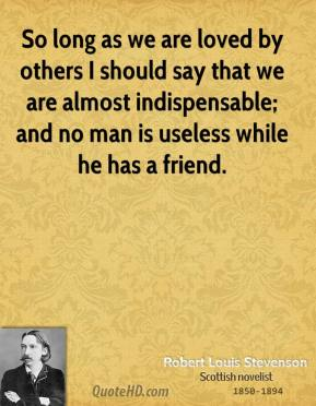 Robert Louis Stevenson - So long as we are loved by others I should say that we are almost indispensable; and no man is useless while he has a friend.