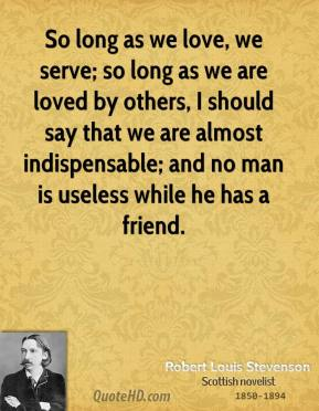 Robert Louis Stevenson - So long as we love, we serve; so long as we are loved by others, I should say that we are almost indispensable; and no man is useless while he has a friend.