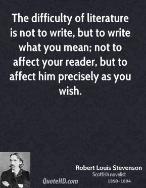 Robert Louis Stevenson - The difficulty of literature is not to write, but to write what you mean; not to affect your reader, but to affect him precisely as you wish.