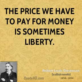Robert Louis Stevenson - The price we have to pay for money is sometimes liberty.