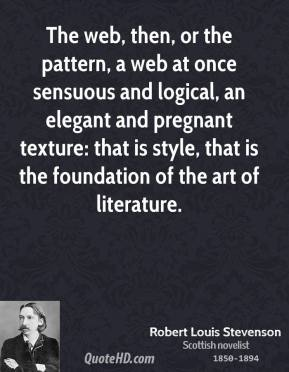 Robert Louis Stevenson - The web, then, or the pattern, a web at once sensuous and logical, an elegant and pregnant texture: that is style, that is the foundation of the art of literature.