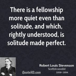 There is a fellowship more quiet even than solitude, and which, rightly understood, is solitude made perfect.