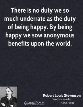 Robert Louis Stevenson - There is no duty we so much underrate as the duty of being happy. By being happy we sow anonymous benefits upon the world.