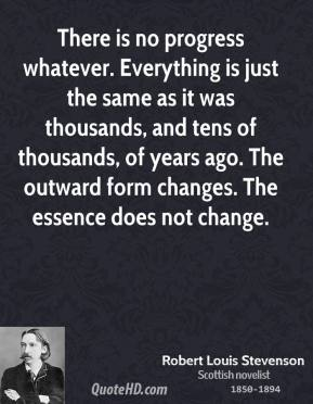 Robert Louis Stevenson - There is no progress whatever. Everything is just the same as it was thousands, and tens of thousands, of years ago. The outward form changes. The essence does not change.
