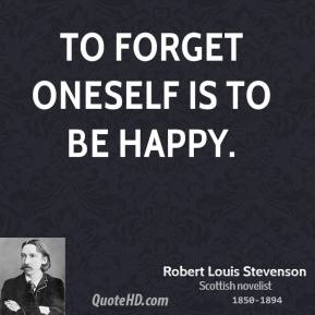 Robert Louis Stevenson - To forget oneself is to be happy.