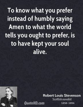 To know what you prefer instead of humbly saying Amen to what the world tells you ought to prefer, is to have kept your soul alive.