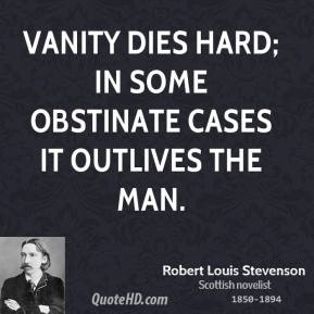 Vanity dies hard; in some obstinate cases it outlives the man.