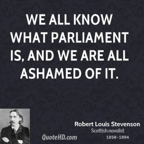 Robert Louis Stevenson - We all know what Parliament is, and we are all ashamed of it.