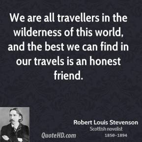 Robert Louis Stevenson - We are all travellers in the wilderness of this world, and the best we can find in our travels is an honest friend.