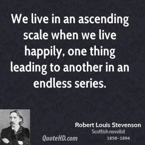 We live in an ascending scale when we live happily, one thing leading to another in an endless series.