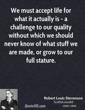 We must accept life for what it actually is - a challenge to our quality without which we should never know of what stuff we are made, or grow to our full stature.