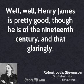 Well, well, Henry James is pretty good, though he is of the nineteenth century, and that glaringly.
