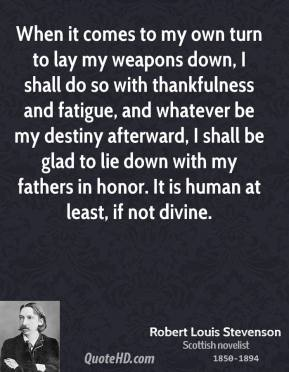 Robert Louis Stevenson - When it comes to my own turn to lay my weapons down, I shall do so with thankfulness and fatigue, and whatever be my destiny afterward, I shall be glad to lie down with my fathers in honor. It is human at least, if not divine.