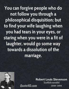 You can forgive people who do not follow you through a philosophical disquisition; but to find your wife laughing when you had tears in your eyes, or staring when you were in a fit of laughter, would go some way towards a dissolution of the marriage.