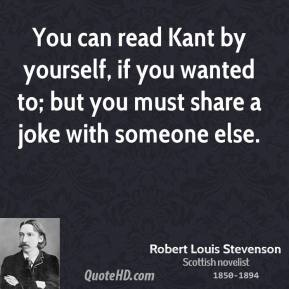 You can read Kant by yourself, if you wanted to; but you must share a joke with someone else.