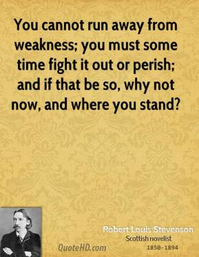 You cannot run away from weakness; you must some time fight it out or perish; and if that be so, why not now, and where you stand?