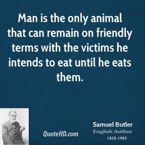 Samuel Butler - Man is the only animal that can remain on friendly terms with the victims he intends to eat until he eats them.