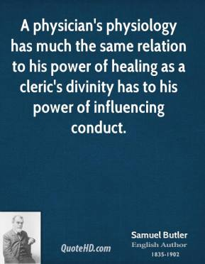 Samuel Butler - A physician's physiology has much the same relation to his power of healing as a cleric's divinity has to his power of influencing conduct.