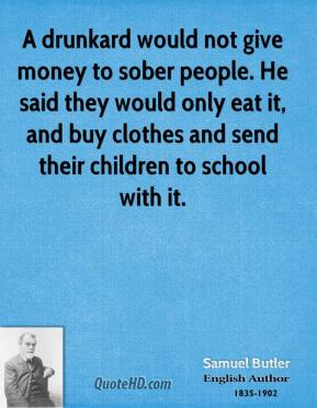 A drunkard would not give money to sober people. He said they would only eat it, and buy clothes and send their children to school with it.