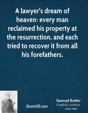 Samuel Butler - A lawyer's dream of heaven: every man reclaimed his property at the resurrection, and each tried to recover it from all his forefathers.