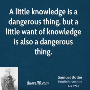 A little knowledge is a dangerous thing, but a little want of knowledge is also a dangerous thing.