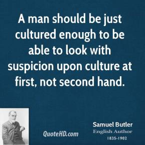 A man should be just cultured enough to be able to look with suspicion upon culture at first, not second hand.