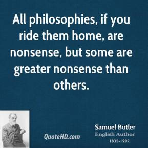 Samuel Butler - All philosophies, if you ride them home, are nonsense, but some are greater nonsense than others.