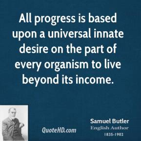 Samuel Butler - All progress is based upon a universal innate desire on the part of every organism to live beyond its income.