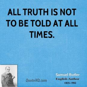 Samuel Butler - All truth is not to be told at all times.