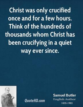 Christ was only crucified once and for a few hours. Think of the hundreds of thousands whom Christ has been crucifying in a quiet way ever since.
