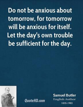 Do not be anxious about tomorrow, for tomorrow will be anxious for itself. Let the day's own trouble be sufficient for the day.