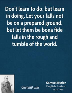 Don't learn to do, but learn in doing. Let your falls not be on a prepared ground, but let them be bona fide falls in the rough and tumble of the world.