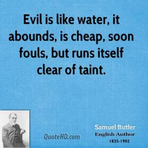 Samuel Butler - Evil is like water, it abounds, is cheap, soon fouls, but runs itself clear of taint.