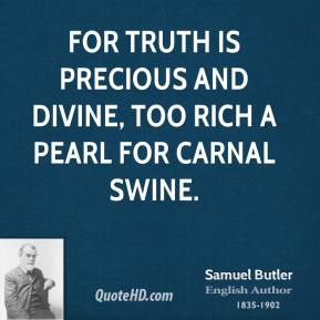 For truth is precious and divine, too rich a pearl for carnal swine.