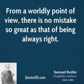 From a worldly point of view, there is no mistake so great as that of being always right.