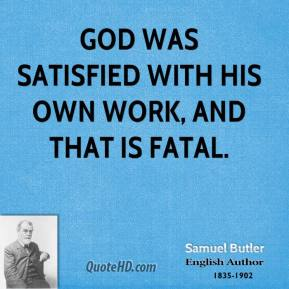 God was satisfied with his own work, and that is fatal.