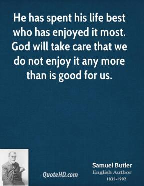 He has spent his life best who has enjoyed it most. God will take care that we do not enjoy it any more than is good for us.