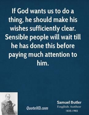 Samuel Butler - If God wants us to do a thing, he should make his wishes sufficiently clear. Sensible people will wait till he has done this before paying much attention to him.