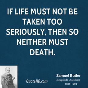 Samuel Butler - If life must not be taken too seriously, then so neither must death.