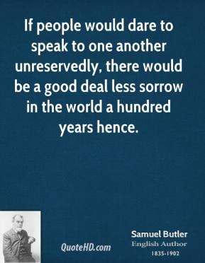 If people would dare to speak to one another unreservedly, there would be a good deal less sorrow in the world a hundred years hence.