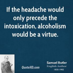 If the headache would only precede the intoxication, alcoholism would be a virtue.