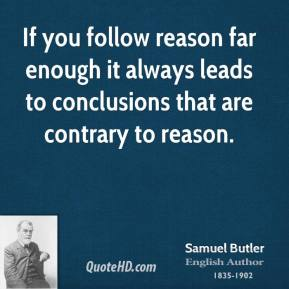 Samuel Butler - If you follow reason far enough it always leads to conclusions that are contrary to reason.