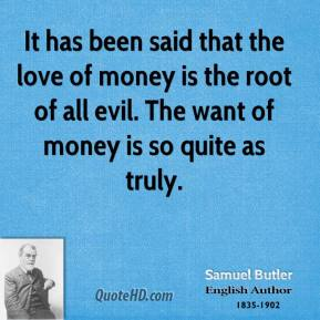 It has been said that the love of money is the root of all evil. The want of money is so quite as truly.