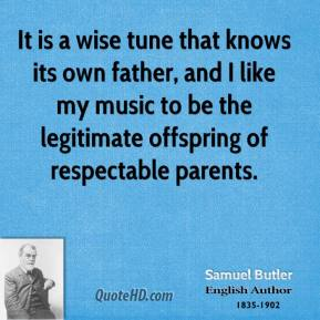 Samuel Butler - It is a wise tune that knows its own father, and I like my music to be the legitimate offspring of respectable parents.