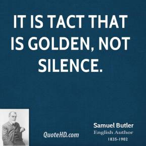 Samuel Butler - It is tact that is golden, not silence.