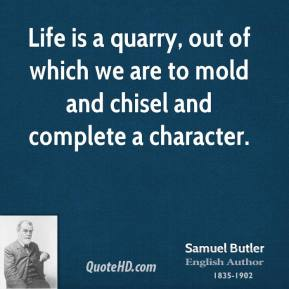 Life is a quarry, out of which we are to mold and chisel and complete a character.