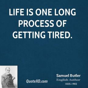 Samuel Butler - Life is one long process of getting tired.